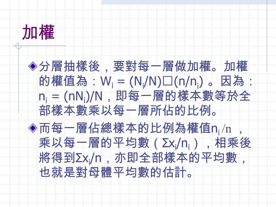 加權 分層抽樣後,要對每一層做加權。加權 的權值為: W i = (N i /N) ╳ (n/n i ) 。因為: n i = (nN i )/N ,即每一層的樣本數等於全 部樣本數乘以每一層所佔的比例。 而每一層佔總樣本的比例為權值 n i /n , 乘以每一層的平均數( Σx i /n i ),