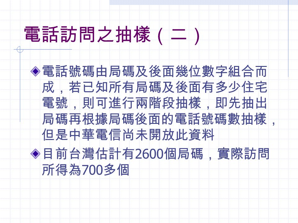 電話訪問之抽樣(二) 電話號碼由局碼及後面幾位數字組合而 成,若已知所有局碼及後面有多少住宅 電號,則可進行兩階段抽樣,即先抽出 局碼再根據局碼後面的電話號碼數抽樣, 但是中華電信尚未開放此資料 目前台灣估計有 2600 個局碼,實際訪問 所得為 700 多個