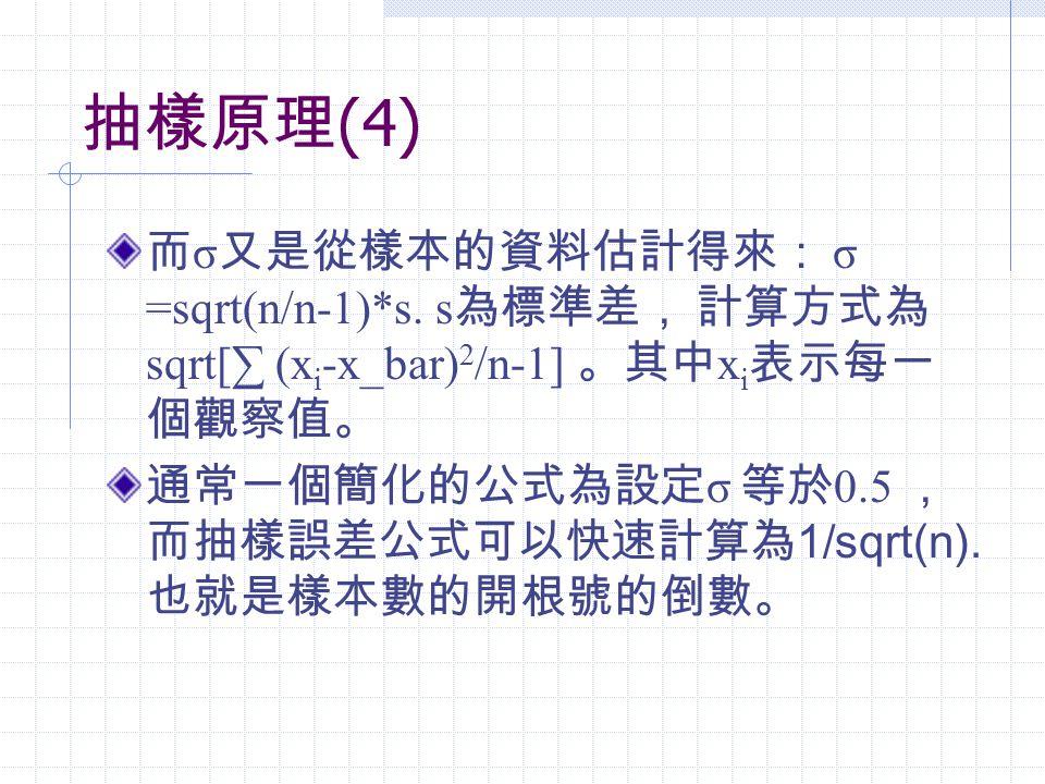 抽樣原理 (4) 而 σ 又是從樣本的資料估計得來: σ =sqrt(n/n-1)*s. s 為標準差, 計算方式為 sqrt[∑ (x i -x_bar) 2 /n-1] 。其中 x i 表示每一 個觀察值。 通常一個簡化的公式為設定 σ 等於 0.5 , 而抽樣誤差公式可以快速計算為 1/sqr