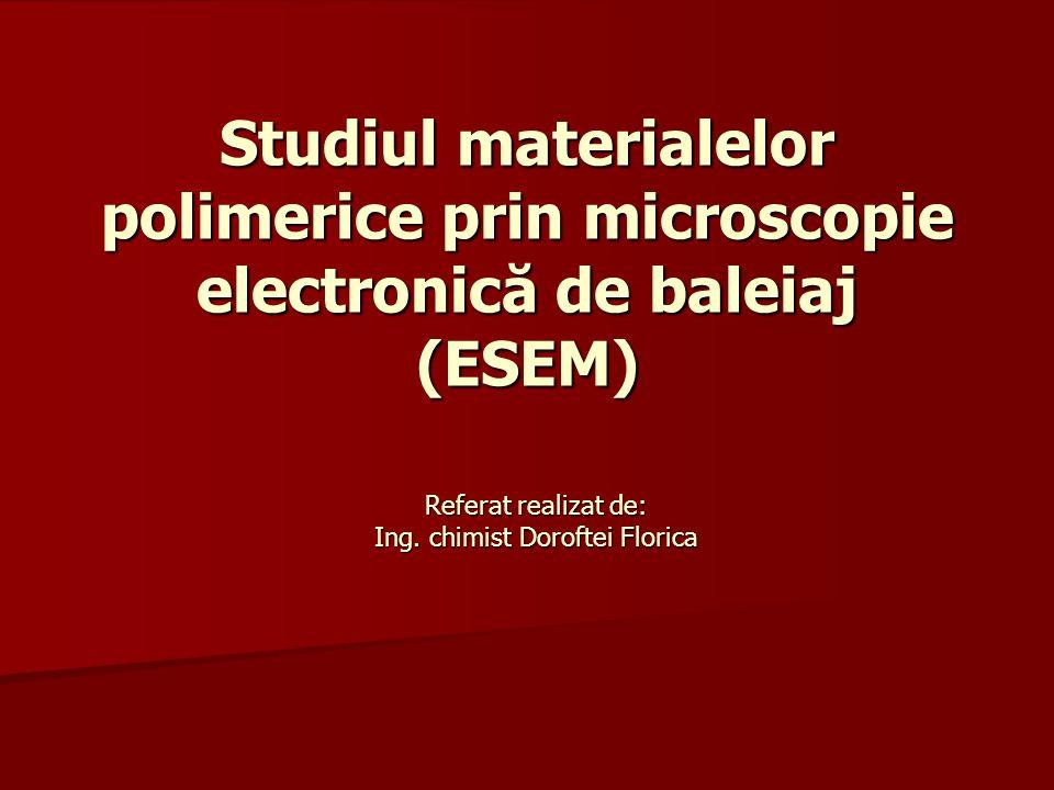 Studiul materialelor polimerice prin microscopie electronică de baleiaj (ESEM) Referat realizat de: Ing. chimist Doroftei Florica