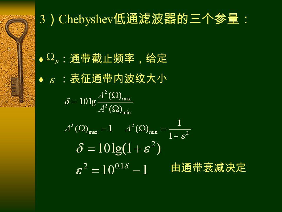 3 ) Chebyshev 低通滤波器的三个参量:  :通带截止频率,给定  :表征通带内波纹大小 由通带衰减决定