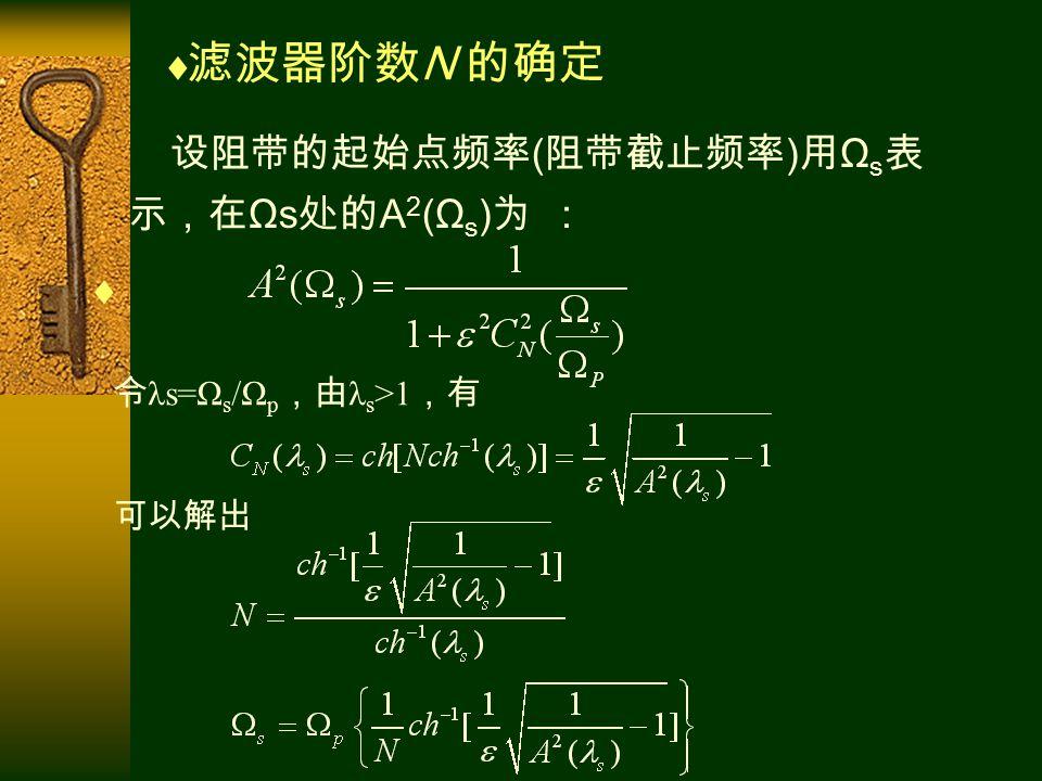 设阻带的起始点频率 ( 阻带截止频率 ) 用 Ω s 表 示,在 Ωs 处的 A 2 (Ω s ) 为 :  令 λs=Ω s /Ω p ,由 λ s >1 ,有 可以解出  滤波器阶数 N 的确定