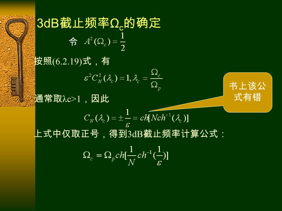 3dB 截止频率 Ω c 的确定 按照 (6.2.19) 式,有 通常取 λc>1 ,因此 上式中仅取正号,得到 3dB 截止频率计算公式: 令 书上该公 式有错