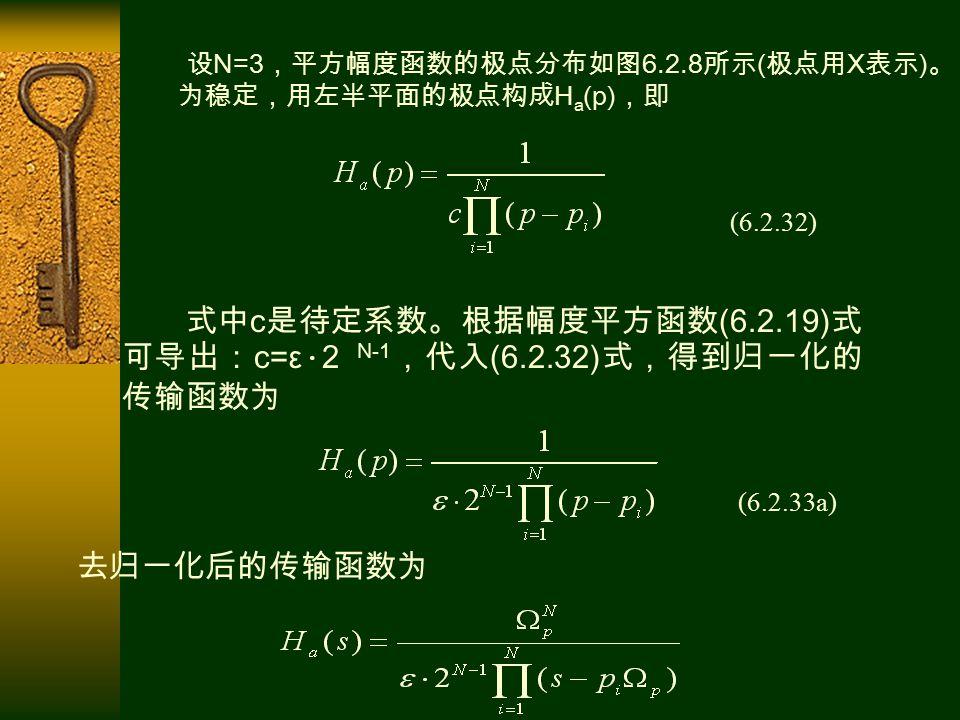 设 N=3 ,平方幅度函数的极点分布如图 6.2.8 所示 ( 极点用 X 表示 ) 。 为稳定,用左半平面的极点构成 H a (p) ,即 (6.2.32) 式中 c 是待定系数。根据幅度平方函数 (6.2.19) 式 可导出: c=ε · 2 N-1 ,代入 (6.2.32) 式,得到归一化的 传输函数为 (6.2.33a) 去归一化后的传输函数为