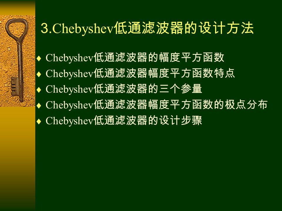 3. Chebyshev 低通滤波器的设计方法  Chebyshev 低通滤波器的幅度平方函数  Chebyshev 低通滤波器幅度平方函数特点  Chebyshev 低通滤波器的三个参量  Chebyshev 低通滤波器幅度平方函数的极点分布  Chebyshev 低通滤波器的设计步骤