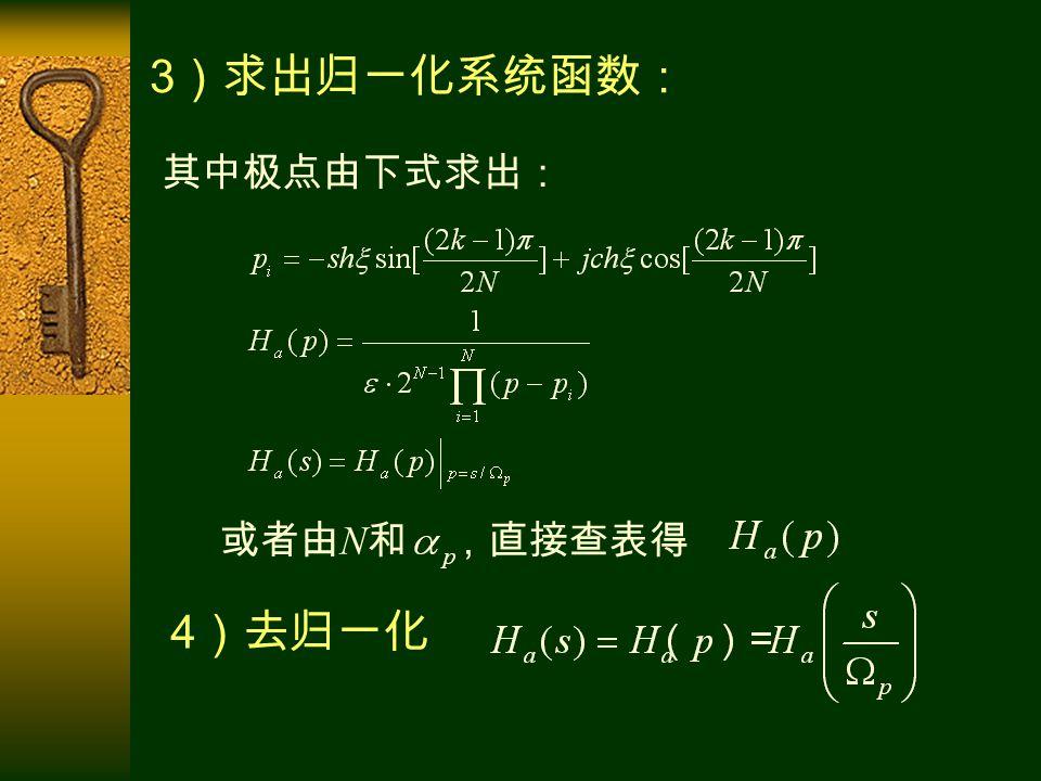 3 )求出归一化系统函数: 或者由 N 和 ,直接查表得 其中极点由下式求出: 4 )去归一化