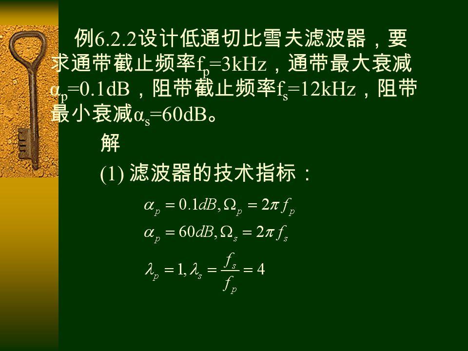 例 6.2.2 设计低通切比雪夫滤波器,要 求通带截止频率 f p =3kHz ,通带最大衰减 α p =0.1dB ,阻带截止频率 f s =12kHz ,阻带 最小衰减 α s =60dB 。 解 (1) 滤波器的技术指标: