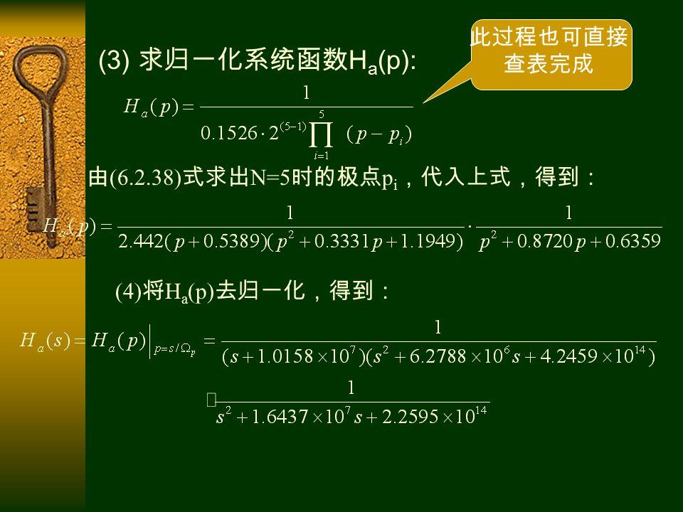 (3) 求归一化系统函数 H a (p): 由 (6.2.38) 式求出 N=5 时的极点 p i ,代入上式,得到: (4) 将 H a (p) 去归一化,得到: 此过程也可直接 查表完成