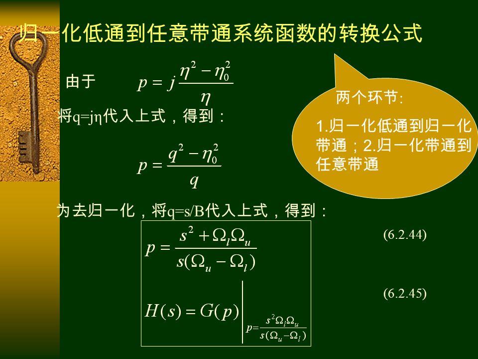 由于 将 q=jη 代入上式,得到: 为去归一化,将 q=s/B 代入上式,得到: (6.2.44) (6.2.45) 归一化低通到任意带通系统函数的转换公式 两个环节 : 1.