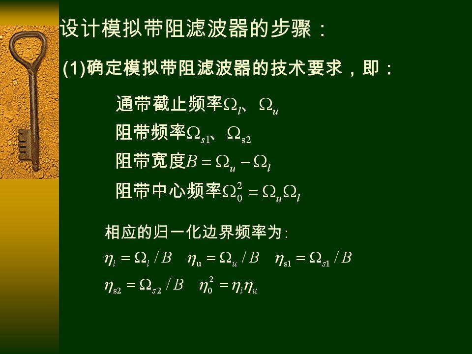 (1) 确定模拟带阻滤波器的技术要求,即: 设计模拟带阻滤波器的步骤: