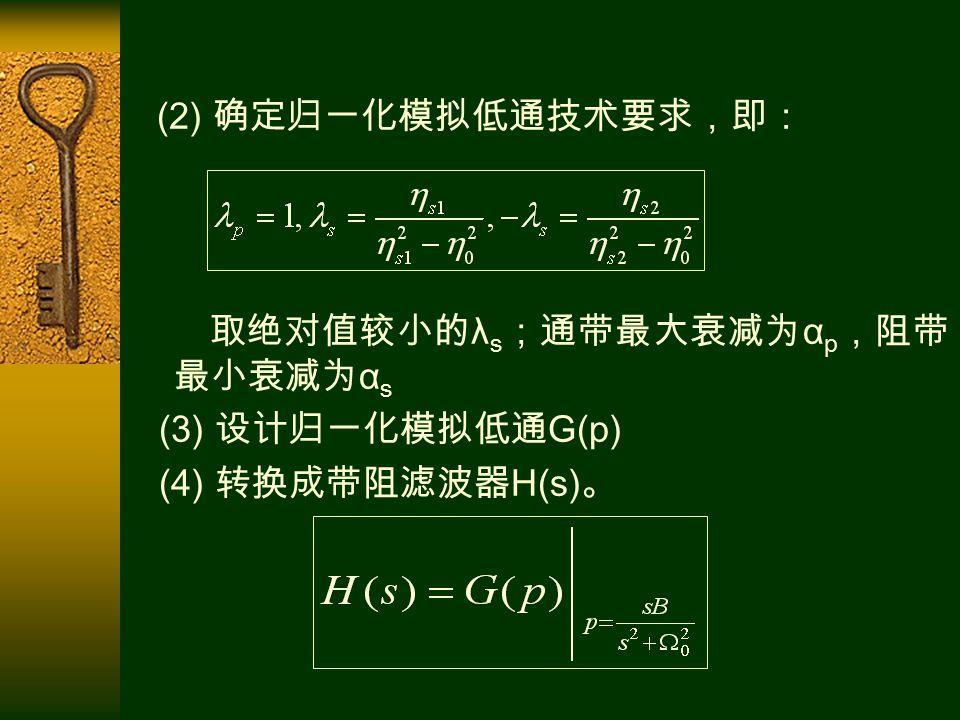 (2) 确定归一化模拟低通技术要求,即: 取绝对值较小的 λ s ;通带最大衰减为 α p ,阻带 最小衰减为 α s (3) 设计归一化模拟低通 G(p) (4) 转换成带阻滤波器 H(s) 。