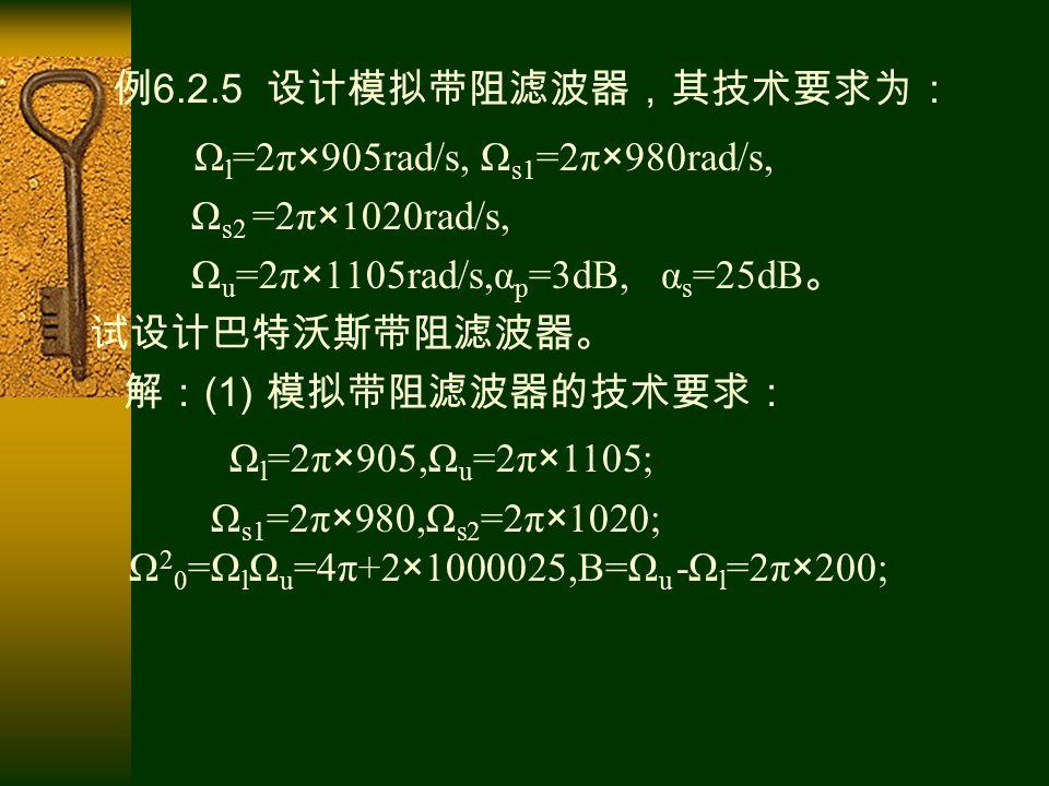 例 6.2.5 设计模拟带阻滤波器,其技术要求为: Ω l =2π×905rad/s, Ω s1 =2π×980rad/s, Ω s2 =2π×1020rad/s, Ω u =2π×1105rad/s,α p =3dB, α s =25dB 。 试设计巴特沃斯带阻滤波器。 解: (1) 模拟带阻滤波器的技术要求: Ω l =2π×905,Ω u =2π×1105; Ω s1 =2π×980,Ω s2 =2π×1020; Ω 2 0 =Ω l Ω u =4π+2×1000025,B=Ω u -Ω l =2π×200;