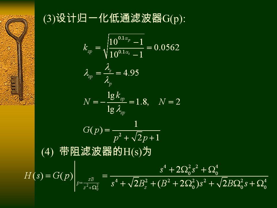 (4) 带阻滤波器的 H(s) 为 (3) 设计归一化低通滤波器 G(p):