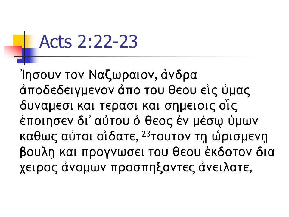 Acts 2:22-23 )Ihsoun ton Nazwraion, ajndra ajpodedeigmenon ajpo tou qeou eijV uJmaV dunamesi kai terasi kai shmeioiV oi|V ejpoihsen di) aujtou oJ qeoV ejn mevsw/ uJmwn kaqwV aujtoi oijdate, 23 touton th/ wJrismenh/ boulh/ kai prognwsei tou qeou ejkdoton dia ceiroV ajnomwn prosphxanteV ajneilate,