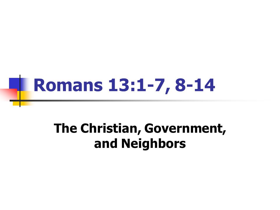 Romans 13:1-7, 8-14 The Christian, Government, and Neighbors