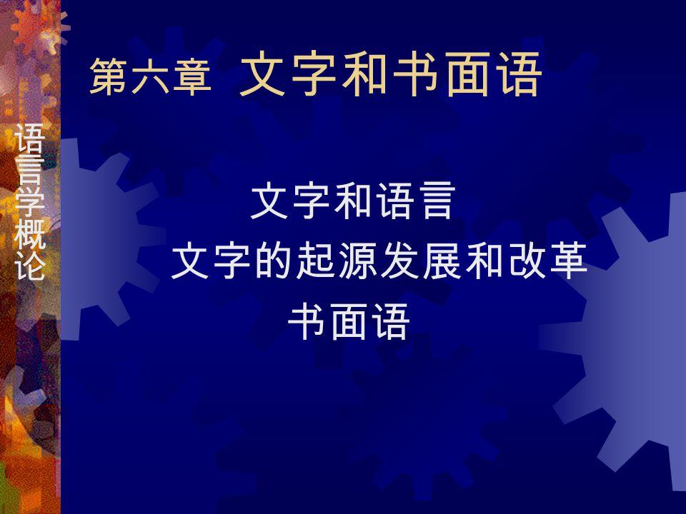 第六章 文字和书面语 文字和语言 文字的起源发展和改革 书面语