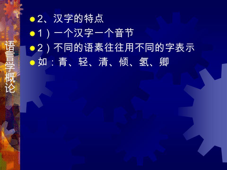  2 、汉字的特点  1 )一个汉字一个音节  2 )不同的语素往往用不同的字表示  如:青、轻、清、倾、氢、卿