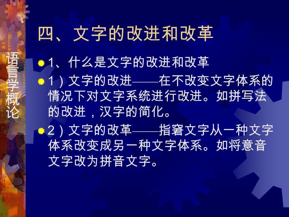 四、文字的改进和改革  1 、什么是文字的改进和改革  1 )文字的改进 —— 在不改变文字体系的 情况下对文字系统进行改进。如拼写法 的改进,汉字的简化。  2 )文字的改革 —— 指窘文字从一种文字 体系改变成另一种文字体系。如将意音 文字改为拼音文字。