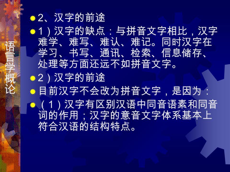  2 、汉字的前途  1 )汉字的缺点:与拼音文字相比,汉字 难学、难写、难认、难记。同时汉字在 学习、书写、通讯、检索、信息储存、 处理等方面还远不如拼音文字。  2 )汉字的前途  目前汉字不会改为拼音文字,是因为:  ( 1 )汉字有区别汉语中同音语素和同音 词的作用;汉字的意音文字体系基本上 符合汉语的结构特点。