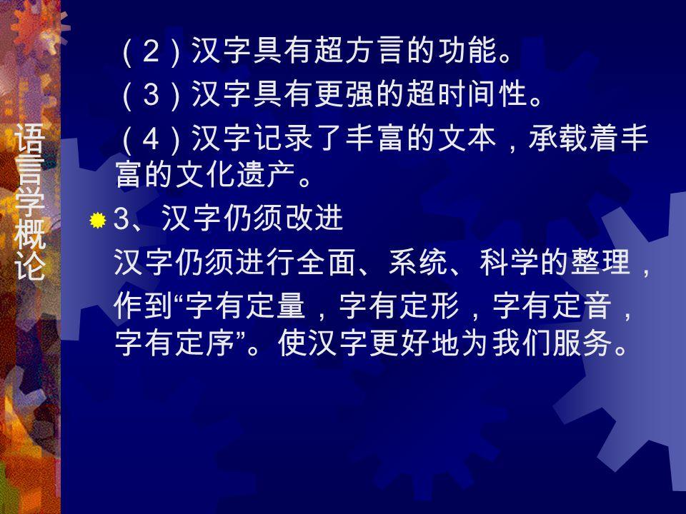 ( 2 )汉字具有超方言的功能。 ( 3 )汉字具有更强的超时间性。 ( 4 )汉字记录了丰富的文本,承载着丰 富的文化遗产。  3 、汉字仍须改进 汉字仍须进行全面、系统、科学的整理, 作到 字有定量,字有定形,字有定音, 字有定序 。使汉字更好地为我们服务。