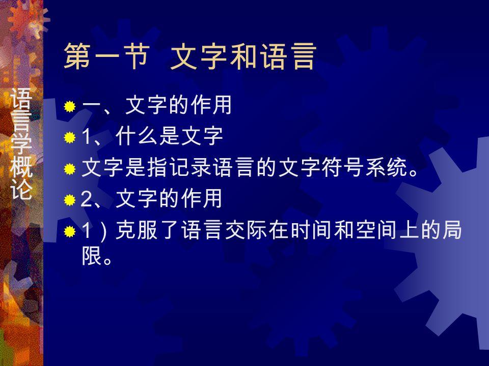 第一节 文字和语言  一、文字的作用  1 、什么是文字  文字是指记录语言的文字符号系统。  2 、文字的作用  1 )克服了语言交际在时间和空间上的局 限。