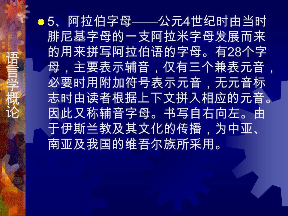  5 、阿拉伯字母 —— 公元 4 世纪时由当时 腓尼基字母的一支阿拉米字母发展而来 的用来拼写阿拉伯语的字母。有 28 个字 母,主要表示辅音,仅有三个兼表元音, 必要时用附加符号表示元音,无元音标 志时由读者根据上下文拼入相应的元音。 因此又称辅音字母。书写自右向左。由 于伊斯兰教及其文化的传播,为中亚、 南亚及我国的维吾尔族所采用。