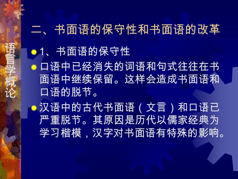 二、书面语的保守性和书面语的改革  1 、书面语的保守性  口语中已经消失的词语和句式往往在书 面语中继续保留。这样会造成书面语和 口语的脱节。  汉语中的古代书面语(文言)和口语已 严重脱节。其原因是历代以儒家经典为 学习楷模,汉字对书面语有特殊的影响。