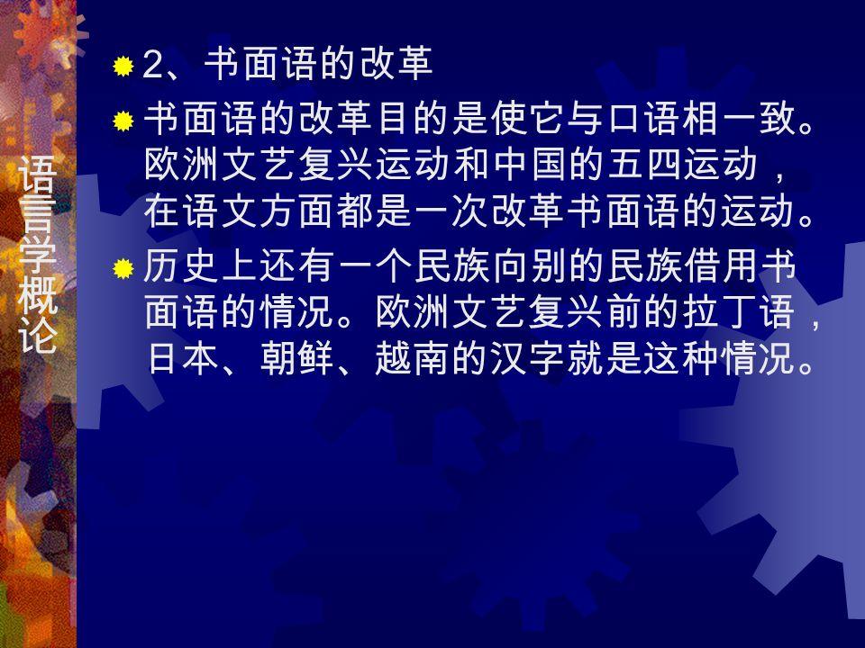  2 、书面语的改革  书面语的改革目的是使它与口语相一致。 欧洲文艺复兴运动和中国的五四运动, 在语文方面都是一次改革书面语的运动。  历史上还有一个民族向别的民族借用书 面语的情况。欧洲文艺复兴前的拉丁语, 日本、朝鲜、越南的汉字就是这种情况。