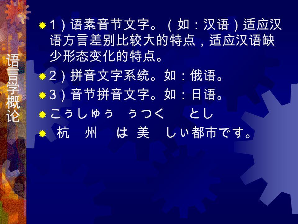  1 )语素音节文字。(如:汉语)适应汉 语方言差别比较大的特点,适应汉语缺 少形态变化的特点。  2 )拼音文字系统。如:俄语。  3 )音节拼音文字。如:日语。  こぅしゅぅ ぅつく とし  杭 州 は 美 しぃ都市です。