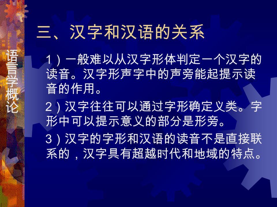 三、汉字和汉语的关系 1 )一般难以从汉字形体判定一个汉字的 读音。汉字形声字中的声旁能起提示读 音的作用。 2 )汉字往往可以通过字形确定义类。字 形中可以提示意义的部分是形旁。 3 )汉字的字形和汉语的读音不是直接联 系的,汉字具有超越时代和地域的特点。