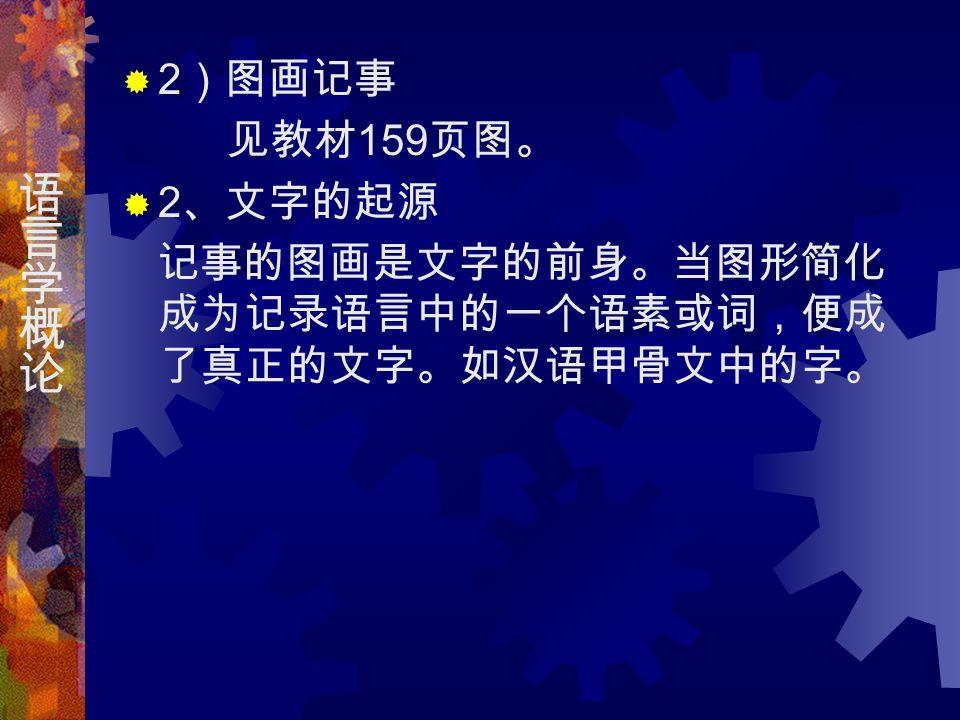  2 )图画记事 见教材 159 页图。  2 、文字的起源 记事的图画是文字的前身。当图形简化 成为记录语言中的一个语素或词,便成 了真正的文字。如汉语甲骨文中的字。