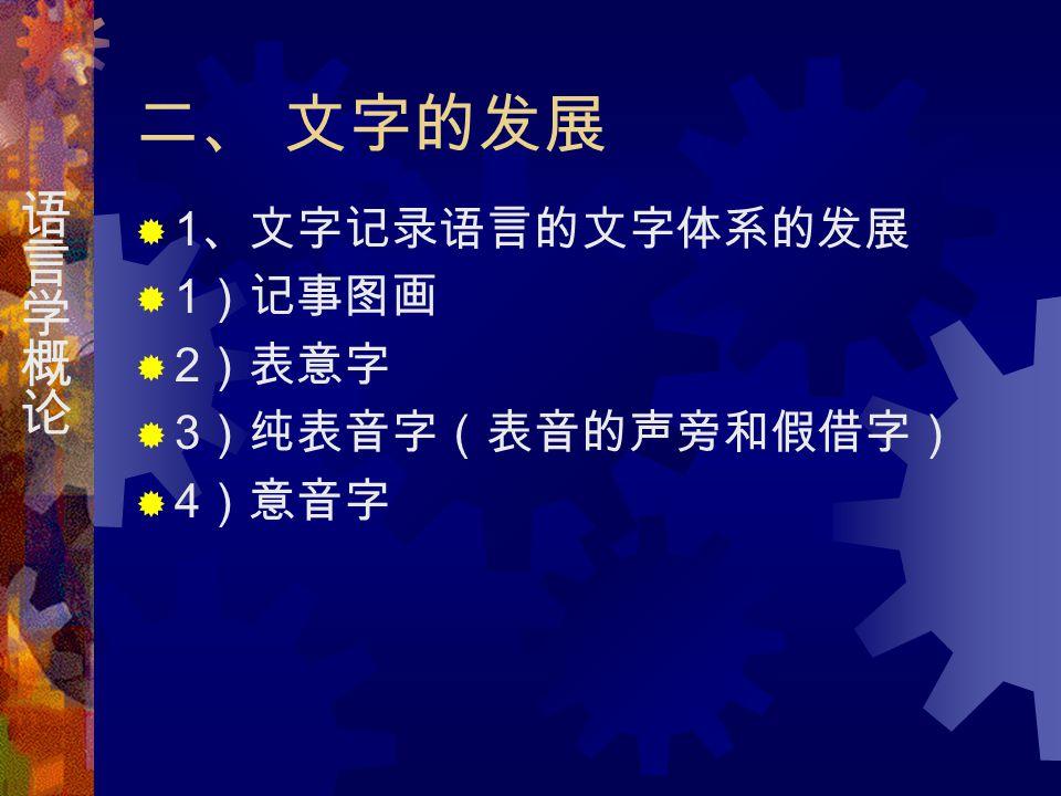 二、 文字的发展  1 、文字记录语言的文字体系的发展  1 )记事图画  2 )表意字  3 )纯表音字(表音的声旁和假借字)  4 )意音字