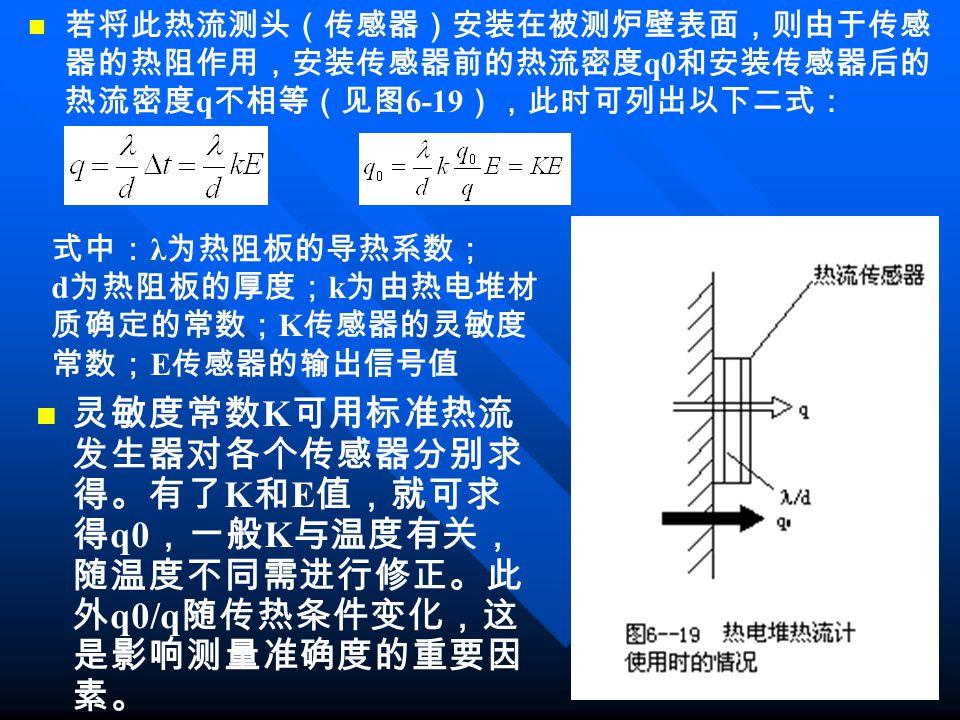若将此热流测头(传感器)安装在被测炉壁表面,则由于传感 器的热阻作用,安装传感器前的热流密度 q0 和安装传感器后的 热流密度 q 不相等(见图 6-19 ),此时可列出以下二式: 式中: λ 为热阻板的导热系数; d 为热阻板的厚度; k 为由热电堆材 质确定的常数; K 传感器的灵敏度 常数; E 传感器的输出信号值 灵敏度常数 K 可用标准热流 发生器对各个传感器分别求 得。有了 K 和 E 值,就可求 得 q0 ,一般 K 与温度有关, 随温度不同需进行修正。此 外 q0/q 随传热条件变化,这 是影响测量准确度的重要因 素。
