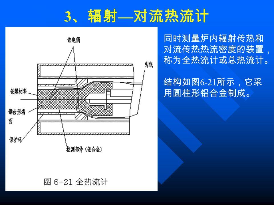3 、辐射 — 对流热流计 同时测量炉内辐射传热和 对流传热热流密度的装置, 称为全热流计或总热流计。 结构如图 6-21 所示,它采 用圆柱形铝合金制成。