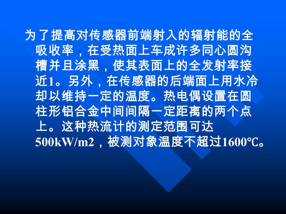 为了提高对传感器前端射入的辐射能的全 吸收率,在受热面上车成许多同心圆沟 槽并且涂黑,使其表面上的全发射率接 近 1 。另外,在传感器的后端面上用水冷 却以维持一定的温度。热电偶设置在圆 柱形铝合金中间间隔一定距离的两个点 上。这种热流计的测定范围可达 500kW/m2 ,被测对象温度不超过 160