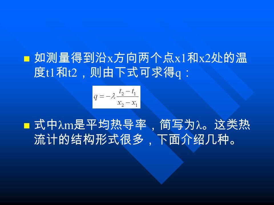 如测量得到沿 x 方向两个点 x1 和 x2 处的温 度 t1 和 t2 ,则由下式可求得 q : 式中 λm 是平均热导率,简写为 λ 。这类热 流计的结构形式很多,下面介绍几种。