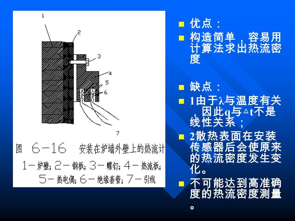 优点: 构造简单,容易用 计算法求出热流密 度 缺点: 1 由于 λ 与温度有关 ,因此 q 与△ t 不是 线性关系; 2 散热表面在安装 传感器后会使原来 的热流密度发生变 化。 不可能达到高准确 度的热流密度测量 。