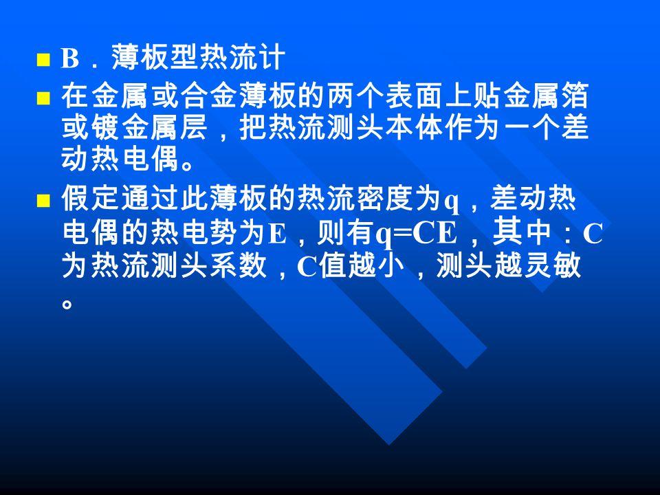 B .薄板型热流计 在金属或合金薄板的两个表面上贴金属箔 或镀金属层,把热流测头本体作为一个差 动热电偶。 假定通过此薄板的热流密度为 q ,差动热 电偶的热电势为 E ,则有 q=CE ,其 中: C 为热流测头系数, C 值越小,测头越灵敏 。