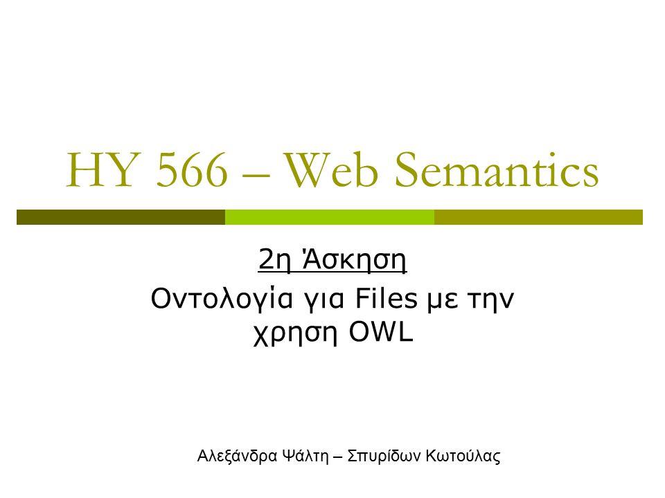 HY 566 – Web Semantics 2η Άσκηση Οντολογία για Files με την χρηση OWL Αλεξάνδρα Ψάλτη – Σπυρίδων Κωτούλας