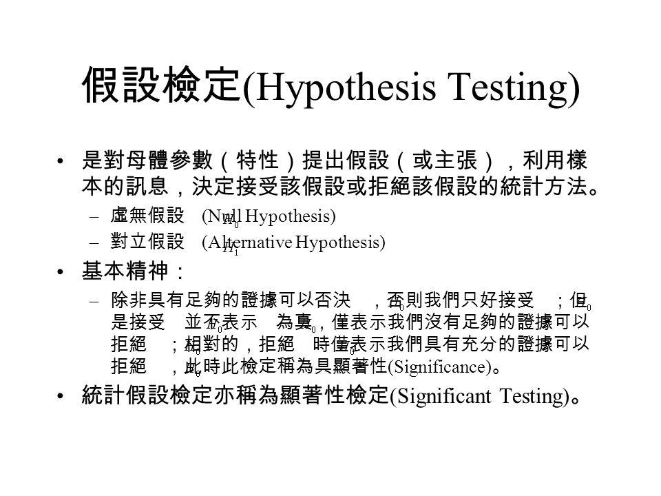 假設檢定 (Hypothesis Testing) 是對母體參數(特性)提出假設(或主張),利用樣 本的訊息,決定接受該假設或拒絕該假設的統計方法。 – 虛無假設 (Null Hypothesis) – 對立假設 (Alternative Hypothesis) 基本精神: – 除非具有足夠的證據可以否決 ,否則我們只好接受 ;但 是接受 並不表示 為真,僅表示我們沒有足夠的證據可以 拒絕 ;相對的,拒絕 時僅表示我們具有充分的證據可以 拒絕 ,此時此檢定稱為具顯著性 (Significance) 。 統計假設檢定亦稱為顯著性檢定 (Significant Testing) 。