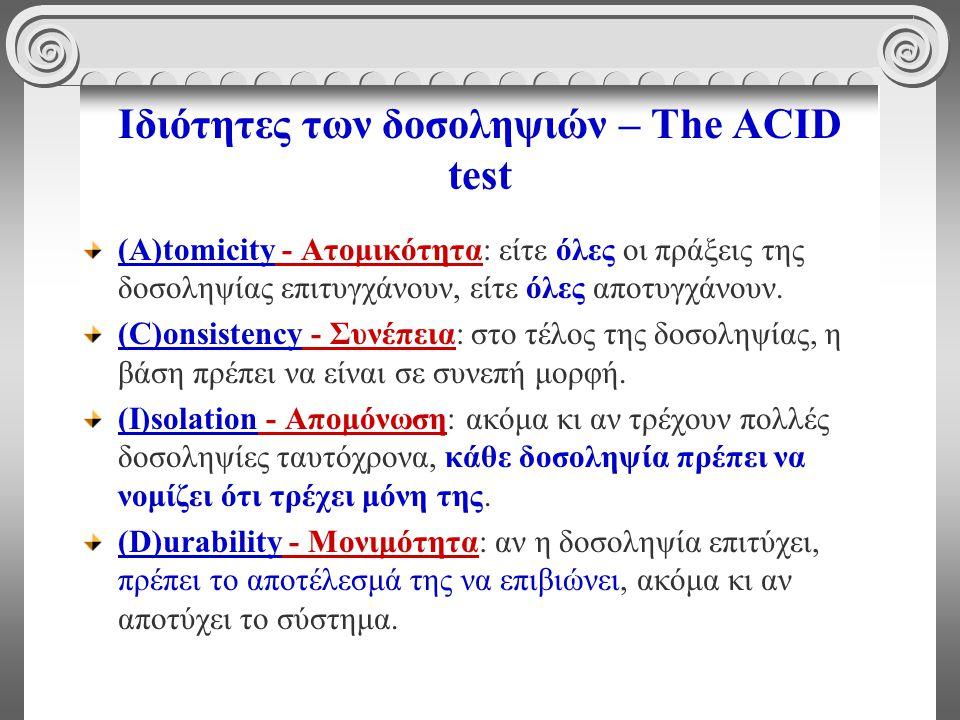 Ιδιότητες των δοσοληψιών – The ACID test (A)tomicity - Ατομικότητα: είτε όλες οι πράξεις της δοσοληψίας επιτυγχάνουν, είτε όλες αποτυγχάνουν.