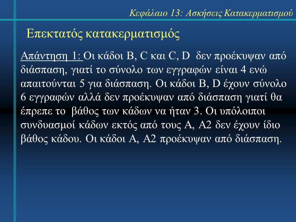 Κεφάλαιο 13: Ασκήσεις Κατακερματισμού Επεκτατός κατακερματισμός Άσκηση 12: Βρείτε 3 κλειδιά που η εισαγωγή τους θα προκαλέσει την διάσπαση 3 κάδων και η διαγραφή τους με την αντίθετη σειρά θα επαναφέρει τον κατάλογο στην αρχική κατάσταση.