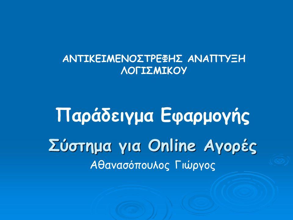 Παράδειγμα Εφαρμογής Σύστημα για Online Αγορές Αθανασόπουλος Γιώργος ΑΝΤΙΚΕΙΜΕΝΟΣΤΡΕΦΗΣ ΑΝΑΠΤΥΞΗ ΛΟΓΙΣΜΙΚΟΥ