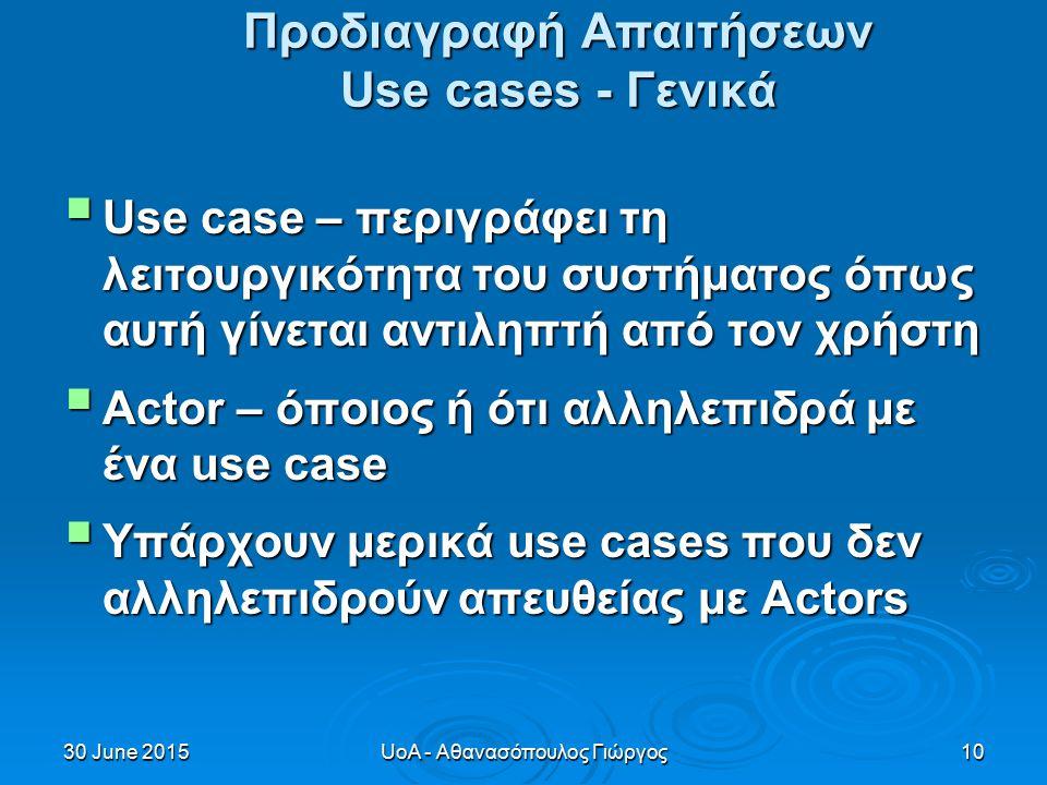 30 June 201530 June 201530 June 2015UoA - Αθανασόπουλος Γιώργος10 Προδιαγραφή Απαιτήσεων Use cases - Γενικά  Use case – περιγράφει τη λειτουργικότητα του συστήματος όπως αυτή γίνεται αντιληπτή από τον χρήστη  Actor – όποιος ή ότι αλληλεπιδρά με ένα use case  Υπάρχουν μερικά use cases που δεν αλληλεπιδρούν απευθείας με Actors