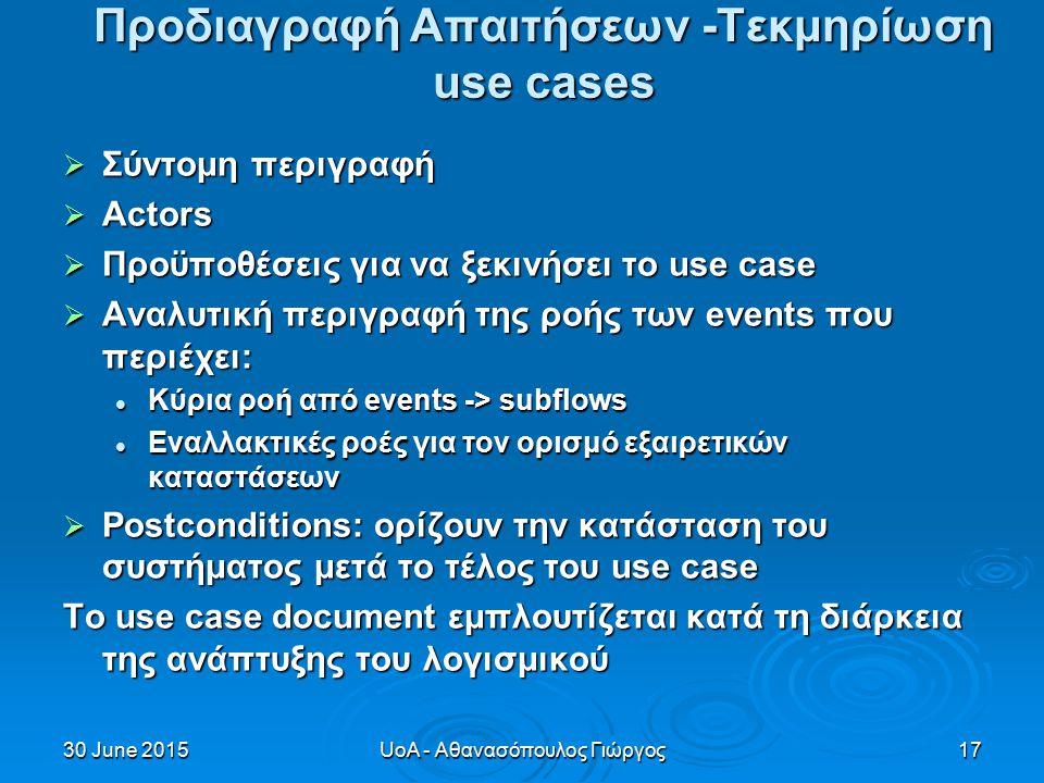 30 June 201530 June 201530 June 2015UoA - Αθανασόπουλος Γιώργος17 Προδιαγραφή Απαιτήσεων -Τεκμηρίωση use cases  Σύντομη περιγραφή  Actors  Προϋποθέσεις για να ξεκινήσει το use case  Αναλυτική περιγραφή της ροής των events που περιέχει: Κύρια ροή από events -> subflows Κύρια ροή από events -> subflows Εναλλακτικές ροές για τον ορισμό εξαιρετικών καταστάσεων Εναλλακτικές ροές για τον ορισμό εξαιρετικών καταστάσεων  Postconditions: ορίζουν την κατάσταση του συστήματος μετά το τέλος του use case Το use case document εμπλουτίζεται κατά τη διάρκεια της ανάπτυξης του λογισμικού