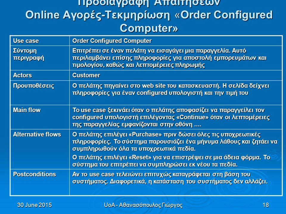 30 June 201530 June 201530 June 2015UoA - Αθανασόπουλος Γιώργος18 Προδιαγραφή Απαιτήσεων Online Αγορές-Τεκμηρίωση «Order Configured Computer» Use case Order Configured Computer Σύντομη περιγραφή Επιτρέπει σε έναν πελάτη να εισαγάγει μια παραγγελία.