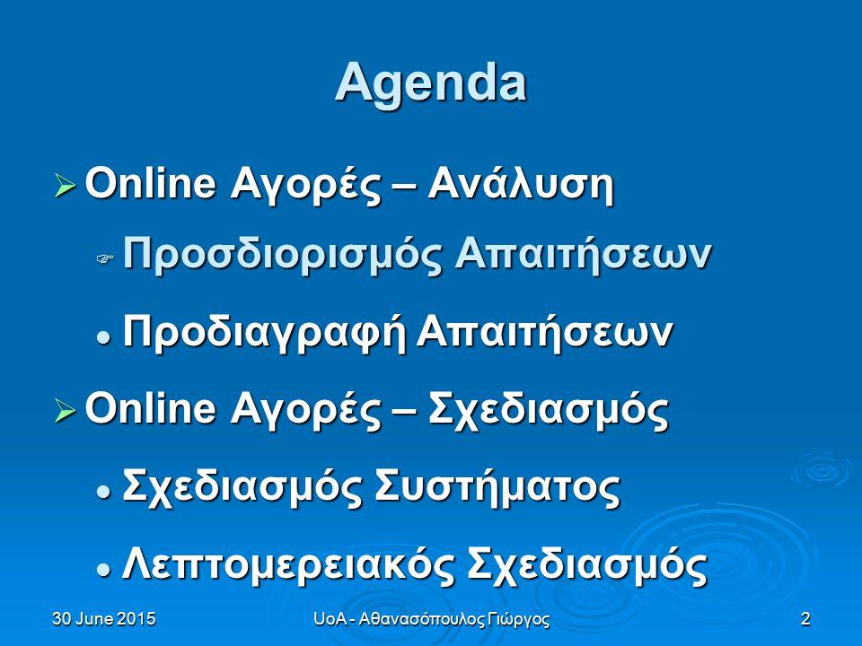 30 June 201530 June 201530 June 2015UoA - Αθανασόπουλος Γιώργος2 Agenda  Online Αγορές – Ανάλυση  Προσδιορισμός Απαιτήσεων Προδιαγραφή Απαιτήσεων Προδιαγραφή Απαιτήσεων  Online Αγορές – Σχεδιασμός Σχεδιασμός Συστήματος Σχεδιασμός Συστήματος Λεπτομερειακός Σχεδιασμός Λεπτομερειακός Σχεδιασμός