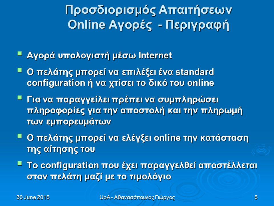 30 June 201530 June 201530 June 2015UoA - Αθανασόπουλος Γιώργος5 Προσδιορισμός Απαιτήσεων Online Αγορές - Περιγραφή  Αγορά υπολογιστή μέσω Internet  Ο πελάτης μπορεί να επιλέξει ένα standard configuration ή να χτίσει το δικό του online  Για να παραγγείλει πρέπει να συμπληρώσει πληροφορίες για την αποστολή και την πληρωμή των εμπορευμάτων  Ο πελάτης μπορεί να ελέγξει online την κατάσταση της αίτησης του  Το configuration που έχει παραγγελθεί αποστέλλεται στον πελάτη μαζί με το τιμολόγιο