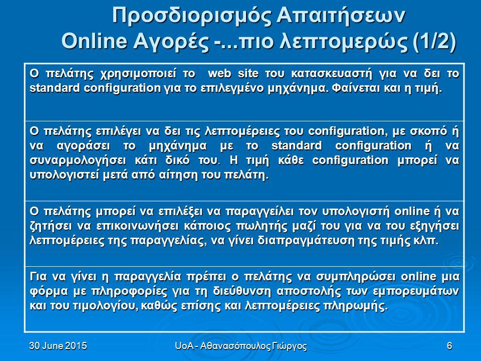 30 June 201530 June 201530 June 2015UoA - Αθανασόπουλος Γιώργος6 Προσδιορισμός Απαιτήσεων Οnline Αγορές -...πιο λεπτομερώς (1/2) Ο πελάτης χρησιμοποιεί το web site του κατασκευαστή για να δει το standard configuration για το επιλεγμένο μηχάνημα.
