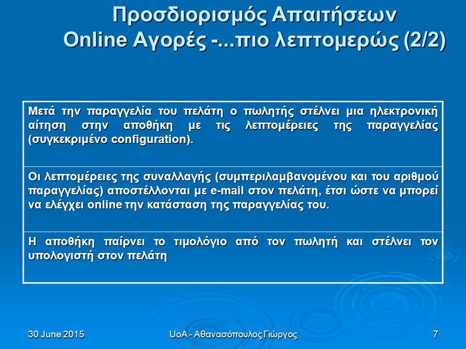 30 June 201530 June 201530 June 2015UoA - Αθανασόπουλος Γιώργος7 Προσδιορισμός Απαιτήσεων Οnline Αγορές -...πιο λεπτομερώς (2/2) Μετά την παραγγελία του πελάτη ο πωλητής στέλνει μια ηλεκτρονική αίτηση στην αποθήκη με τις λεπτομέρειες της παραγγελίας (συγκεκριμένο configuration).